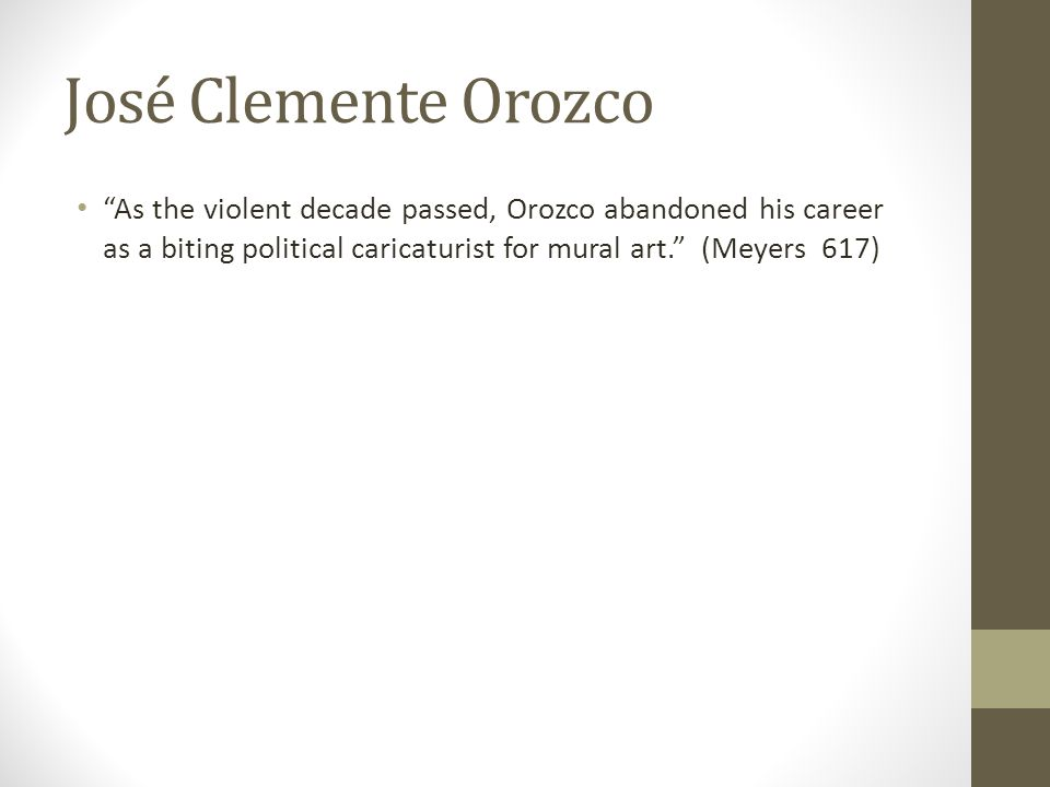 "José Clemente Orozco ""As the violent decade passed, Orozco abandoned his career as a biting political caricaturist for mural art."" (Meyers 617)"