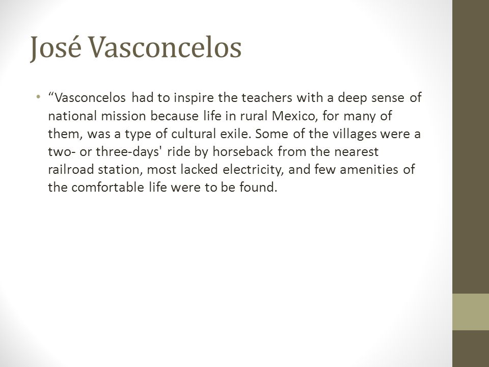 "José Vasconcelos ""Vasconcelos had to inspire the teachers with a deep sense of national mission because life in rural Mexico, for many of them, was a"