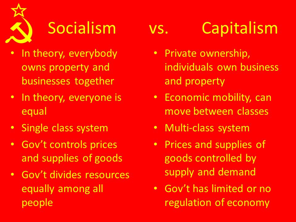 In theory, everybody owns property and businesses together In theory, everyone is equal Single class system Gov't controls prices and supplies of goods Gov't divides resources equally among all people Private ownership, individuals own business and property Economic mobility, can move between classes Multi-class system Prices and supplies of goods controlled by supply and demand Gov't has limited or no regulation of economy Socialism vs.