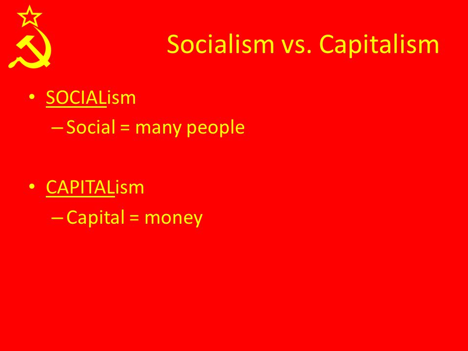 SOCIALism – Social = many people CAPITALism – Capital = money