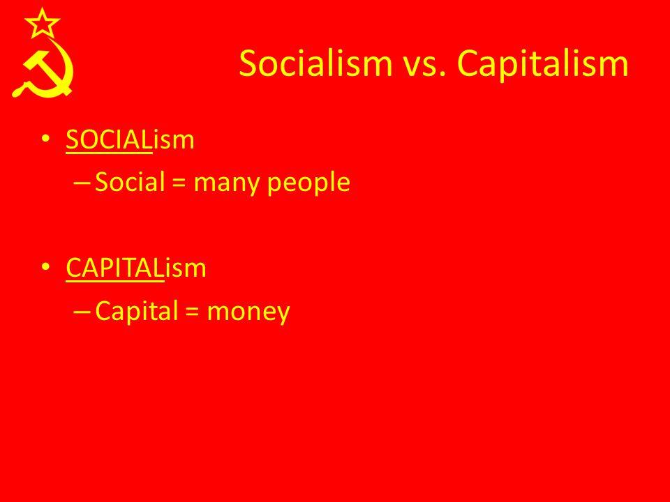 SOCIALism – Social = many people CAPITALism – Capital = money