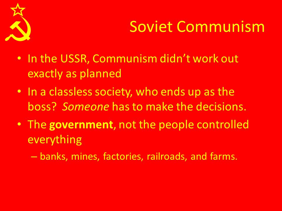 Soviet Communism In the USSR, Communism didn't work out exactly as planned In a classless society, who ends up as the boss? Someone has to make the de