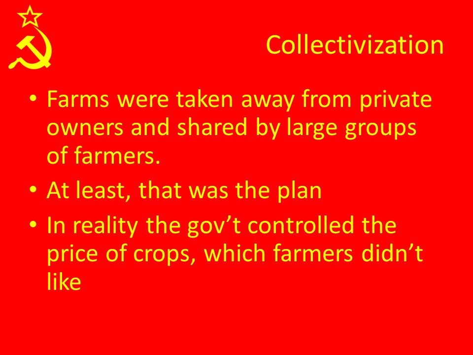 Collectivization Farms were taken away from private owners and shared by large groups of farmers. At least, that was the plan In reality the gov't con
