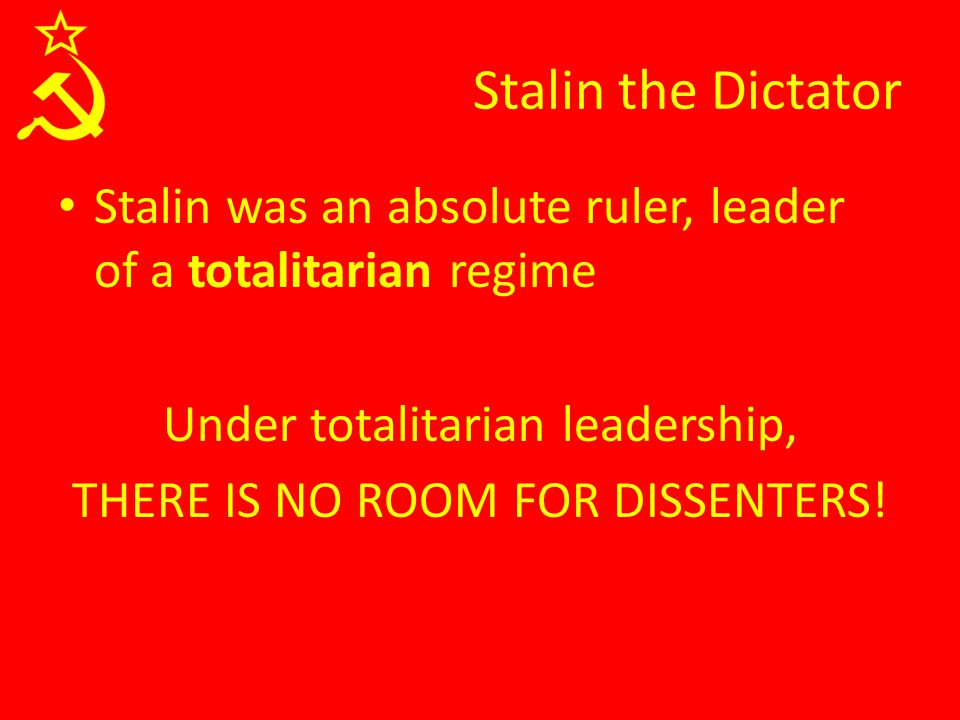 Stalin the Dictator Stalin was an absolute ruler, leader of a totalitarian regime Under totalitarian leadership, THERE IS NO ROOM FOR DISSENTERS!