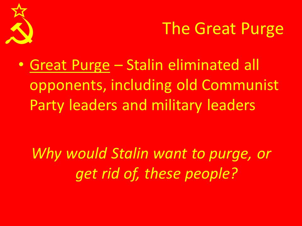 The Great Purge Great Purge – Stalin eliminated all opponents, including old Communist Party leaders and military leaders Why would Stalin want to purge, or get rid of, these people