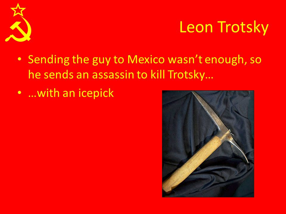 Leon Trotsky Sending the guy to Mexico wasn't enough, so he sends an assassin to kill Trotsky… …with an icepick