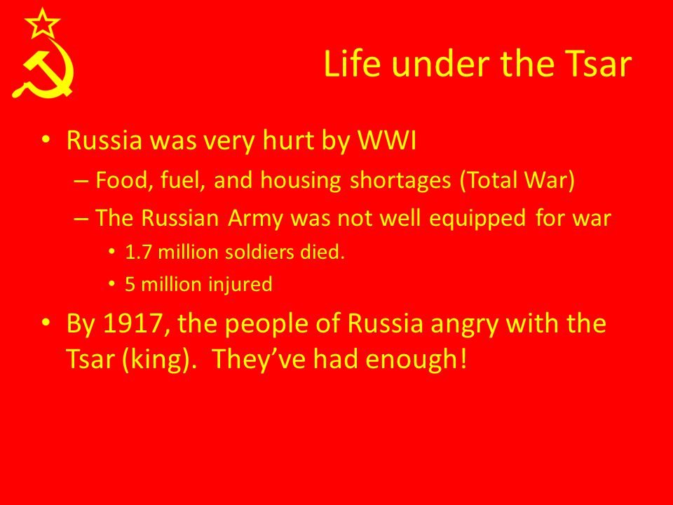 Life under the Tsar Russia was very hurt by WWI – Food, fuel, and housing shortages (Total War) – The Russian Army was not well equipped for war 1.7 million soldiers died.