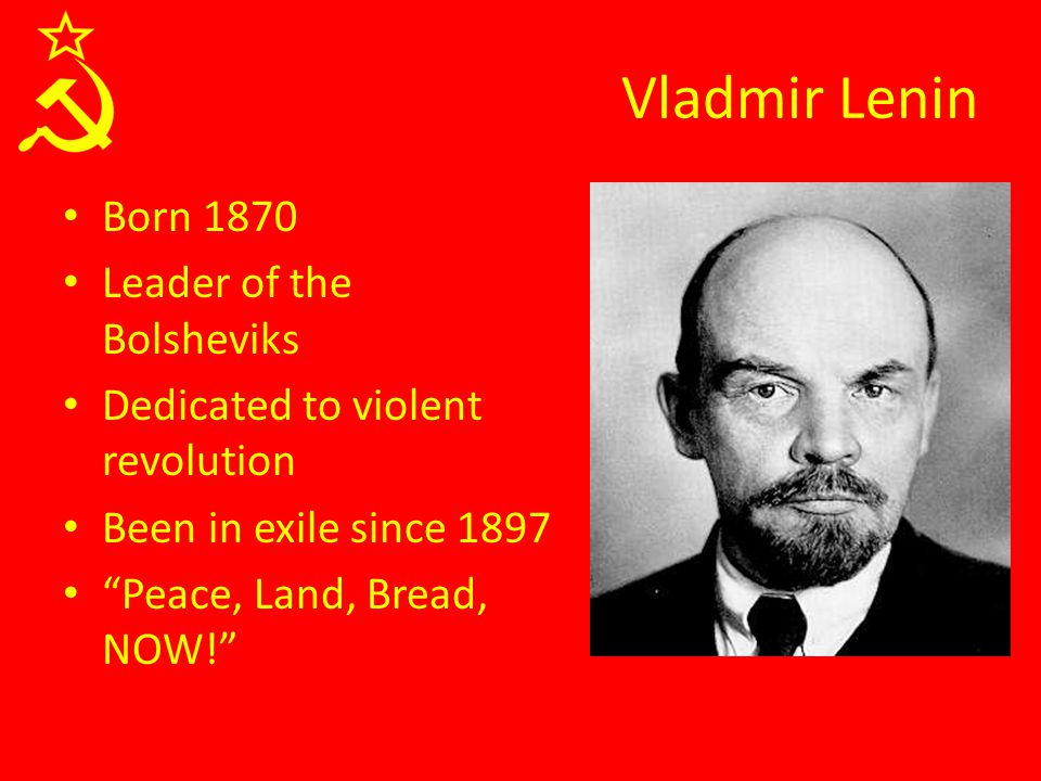 """Vladmir Lenin Born 1870 Leader of the Bolsheviks Dedicated to violent revolution Been in exile since 1897 """"Peace, Land, Bread, NOW!"""""""