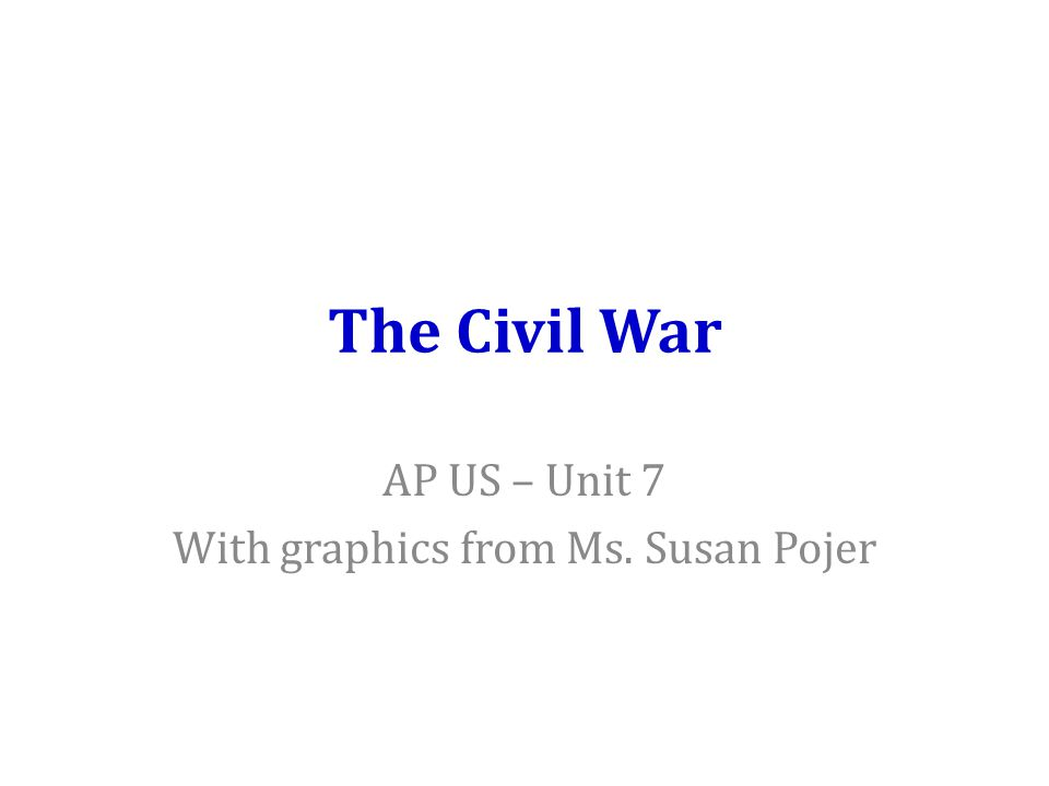 The Civil War AP US – Unit 7 With graphics from Ms. Susan Pojer