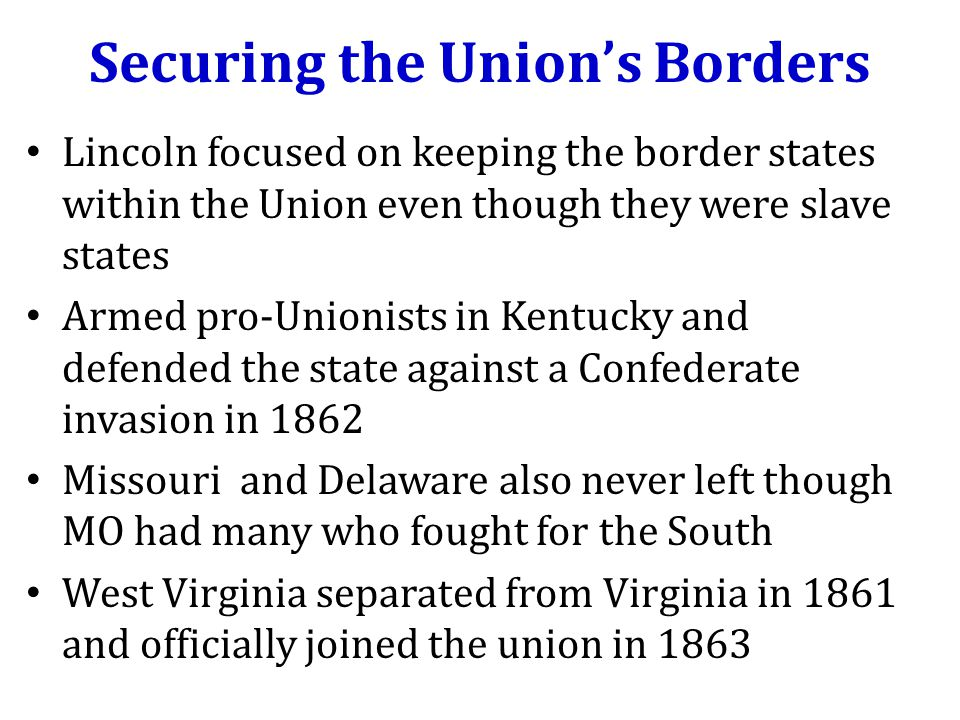Securing the Union's Borders Lincoln focused on keeping the border states within the Union even though they were slave states Armed pro-Unionists in Kentucky and defended the state against a Confederate invasion in 1862 Missouri and Delaware also never left though MO had many who fought for the South West Virginia separated from Virginia in 1861 and officially joined the union in 1863
