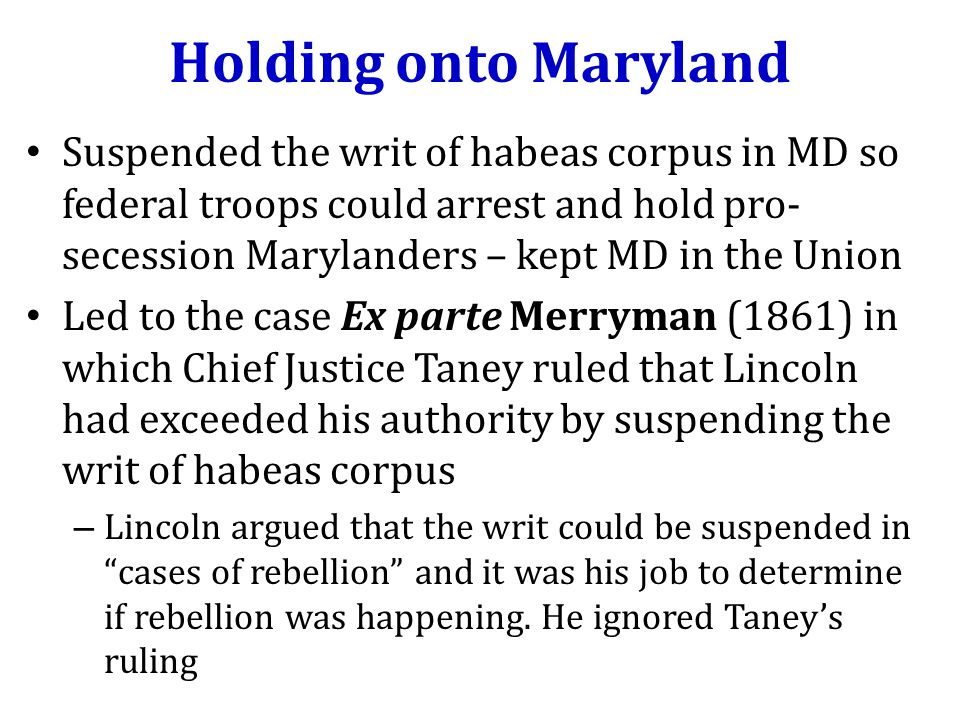 Holding onto Maryland Suspended the writ of habeas corpus in MD so federal troops could arrest and hold pro- secession Marylanders – kept MD in the Union Led to the case Ex parte Merryman (1861) in which Chief Justice Taney ruled that Lincoln had exceeded his authority by suspending the writ of habeas corpus – Lincoln argued that the writ could be suspended in cases of rebellion and it was his job to determine if rebellion was happening.