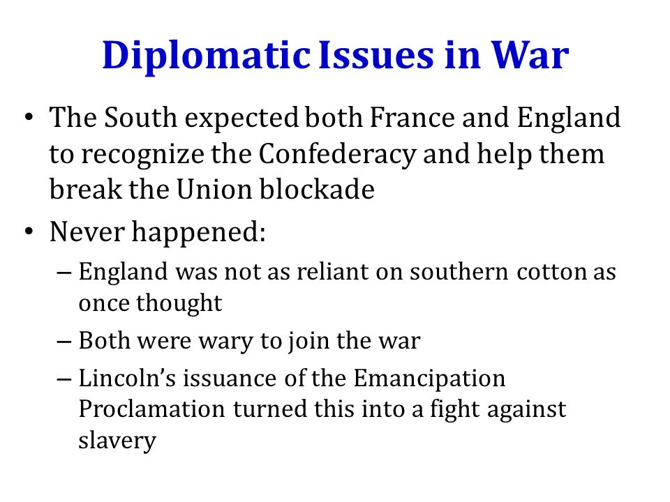 Diplomatic Issues in War The South expected both France and England to recognize the Confederacy and help them break the Union blockade Never happened: – England was not as reliant on southern cotton as once thought – Both were wary to join the war – Lincoln's issuance of the Emancipation Proclamation turned this into a fight against slavery