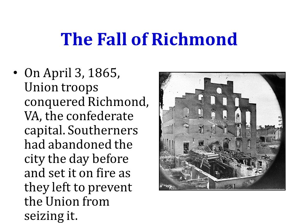 The Fall of Richmond On April 3, 1865, Union troops conquered Richmond, VA, the confederate capital.