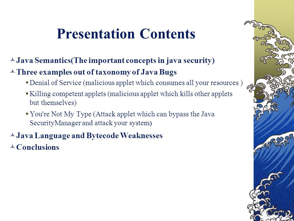 Presentation Contents Java Semantics(The important concepts in java security) Three examples out of taxonomy of Java Bugs  Denial of Service (malicious applet which consumes all your resources )  Killing competent applets (malicious applet which kills other applets but themselves)  You re Not My Type (Attack applet which can bypass the Java SecurityManager and attack your system ) Java Language and Bytecode Weaknesses Conclusions