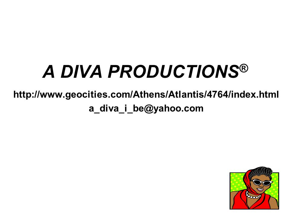 A DIVA PRODUCTIONS ® http://www.geocities.com/Athens/Atlantis/4764/index.html a_diva_i_be@yahoo.com