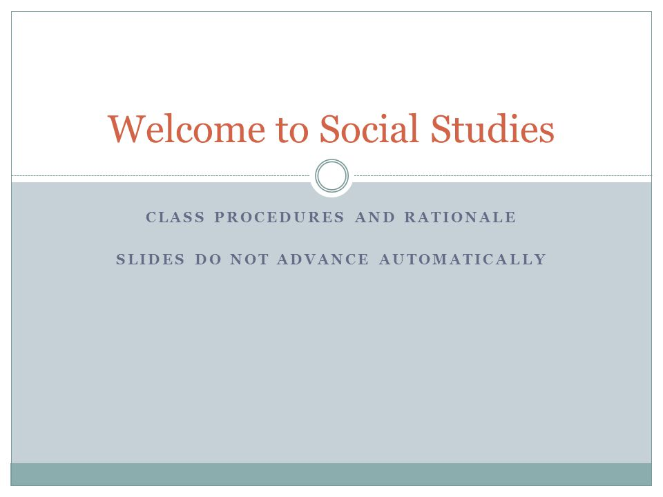 CLASS PROCEDURES AND RATIONALE SLIDES DO NOT ADVANCE AUTOMATICALLY Welcome to Social Studies