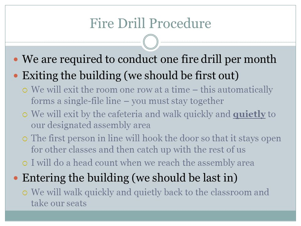 Fire Drill Procedure We are required to conduct one fire drill per month Exiting the building (we should be first out)  We will exit the room one row