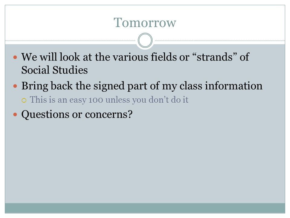 Tomorrow We will look at the various fields or strands of Social Studies Bring back the signed part of my class information  This is an easy 100 unless you don't do it Questions or concerns?