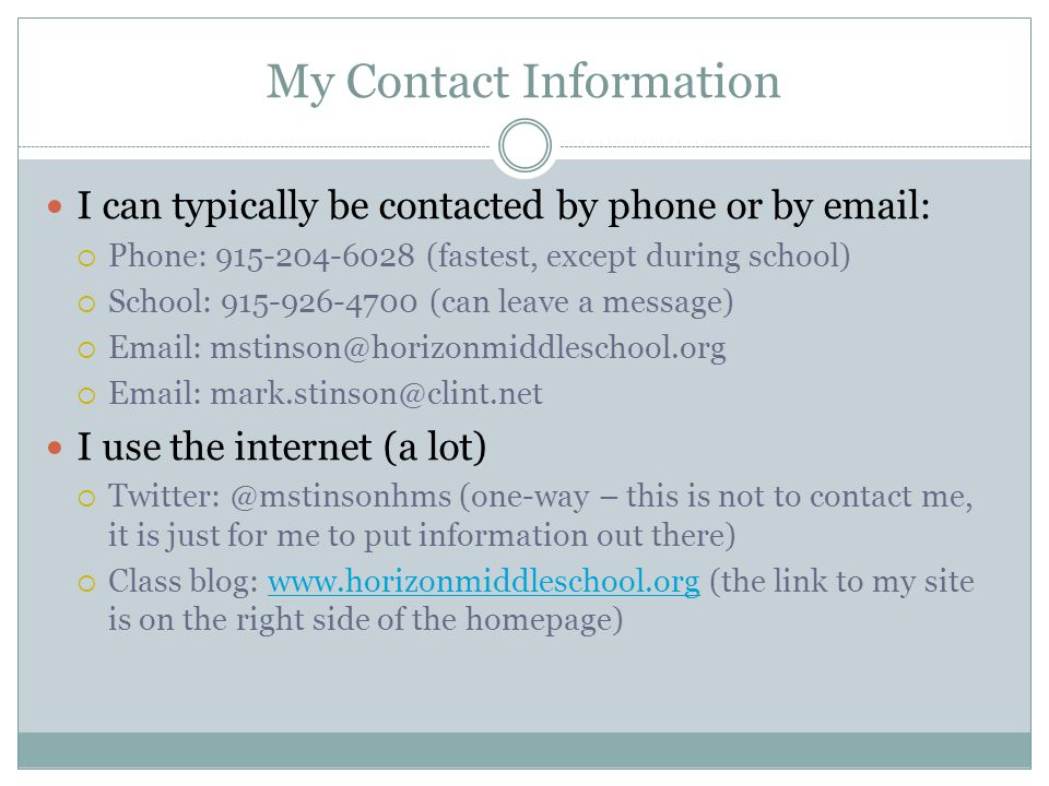 My Contact Information I can typically be contacted by phone or by email:  Phone: 915-204-6028 (fastest, except during school)  School: 915-926-4700 (can leave a message)  Email: mstinson@horizonmiddleschool.org  Email: mark.stinson@clint.net I use the internet (a lot)  Twitter: @mstinsonhms (one-way – this is not to contact me, it is just for me to put information out there)  Class blog: www.horizonmiddleschool.org (the link to my site is on the right side of the homepage)www.horizonmiddleschool.org