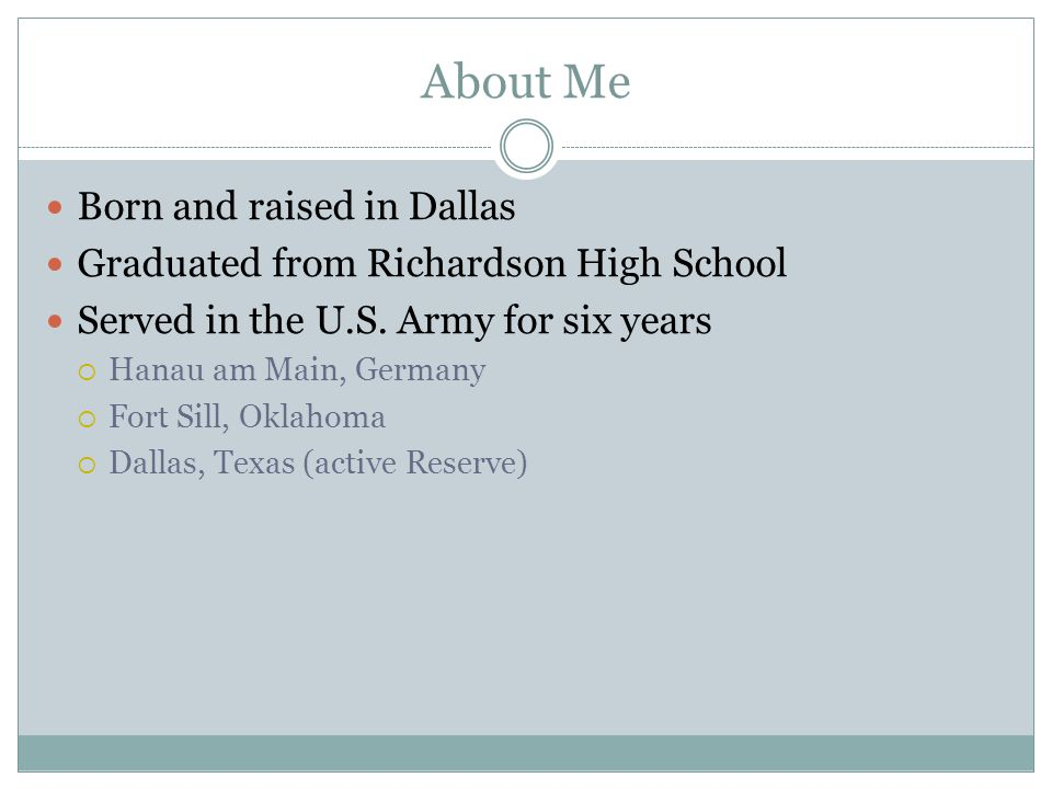 About Me Born and raised in Dallas Graduated from Richardson High School Served in the U.S.