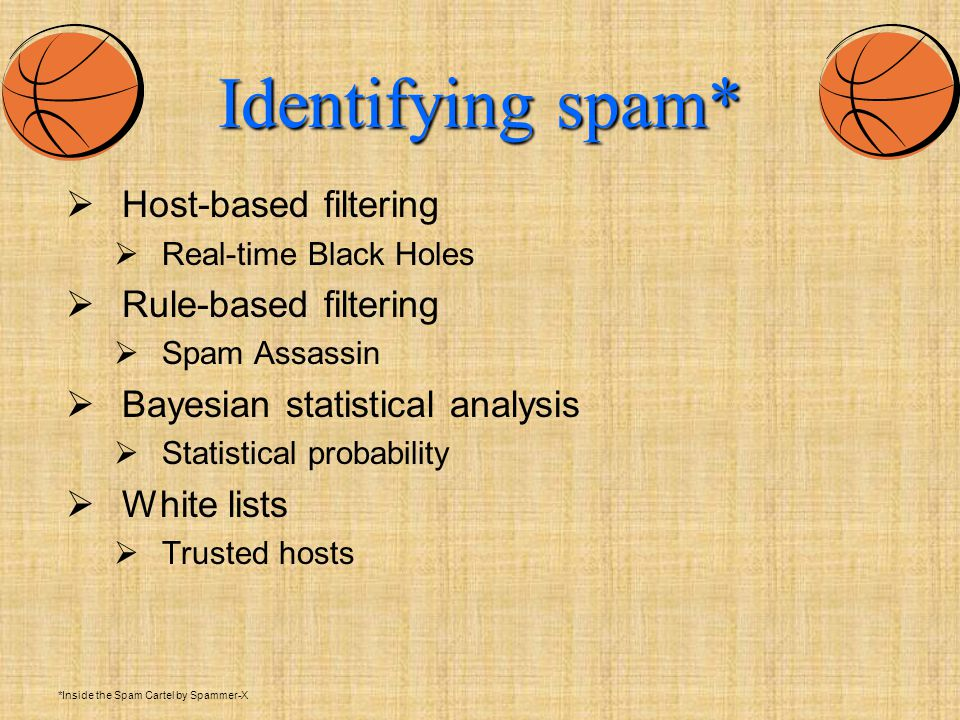 Identifying spam*  Host-based filtering  Real-time Black Holes  Rule-based filtering  Spam Assassin  Bayesian statistical analysis  Statistical probability  White lists  Trusted hosts *Inside the Spam Cartel by Spammer-X