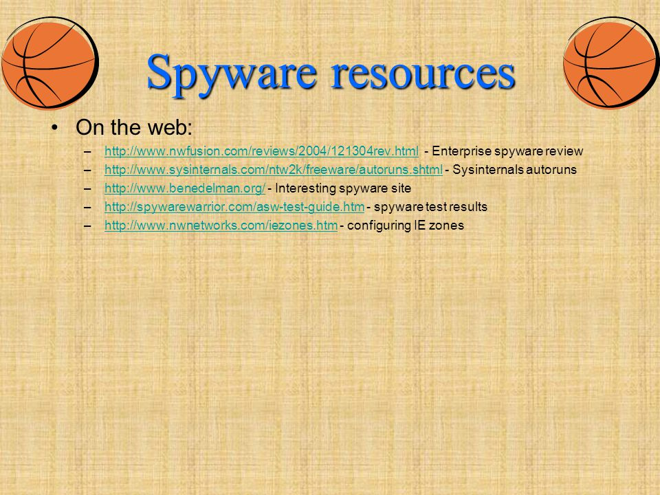 Spyware resources On the web: –http://www.nwfusion.com/reviews/2004/121304rev.html - Enterprise spyware reviewhttp://www.nwfusion.com/reviews/2004/121304rev.html –http://www.sysinternals.com/ntw2k/freeware/autoruns.shtml - Sysinternals autorunshttp://www.sysinternals.com/ntw2k/freeware/autoruns.shtml –http://www.benedelman.org/ - Interesting spyware sitehttp://www.benedelman.org/ –http://spywarewarrior.com/asw-test-guide.htm - spyware test resultshttp://spywarewarrior.com/asw-test-guide.htm –http://www.nwnetworks.com/iezones.htm - configuring IE zoneshttp://www.nwnetworks.com/iezones.htm