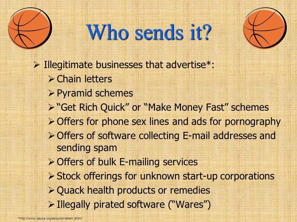  Illegitimate businesses that advertise*:  Chain letters  Pyramid schemes  Get Rich Quick or Make Money Fast schemes  Offers for phone sex lines and ads for pornography  Offers of software collecting E-mail addresses and sending spam  Offers of bulk E-mailing services  Stock offerings for unknown start-up corporations  Quack health products or remedies  Illegally pirated software ( Wares ) *http://www.cauce.org/about/problem.shtml Who sends it