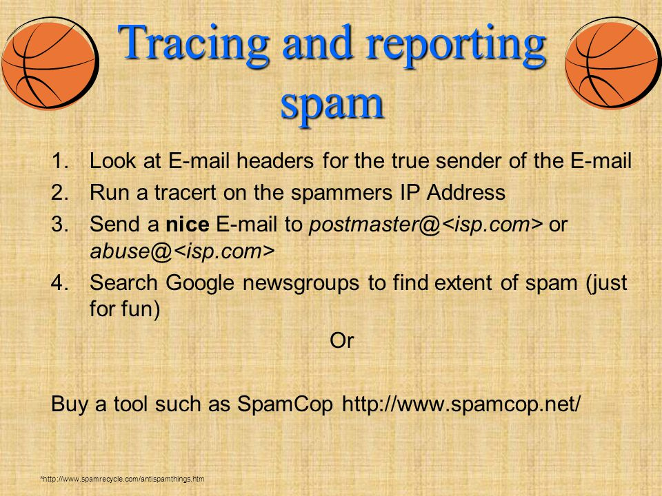Tracing and reporting spam 1.Look at E-mail headers for the true sender of the E-mail 2.Run a tracert on the spammers IP Address 3.Send a nice E-mail to postmaster@ or abuse@ 4.Search Google newsgroups to find extent of spam (just for fun) Or Buy a tool such as SpamCop http://www.spamcop.net/ *http://www.spamrecycle.com/antispamthings.htm