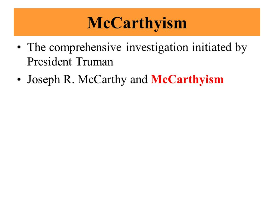 McCarthyism The comprehensive investigation initiated by President Truman Joseph R. McCarthy and McCarthyism