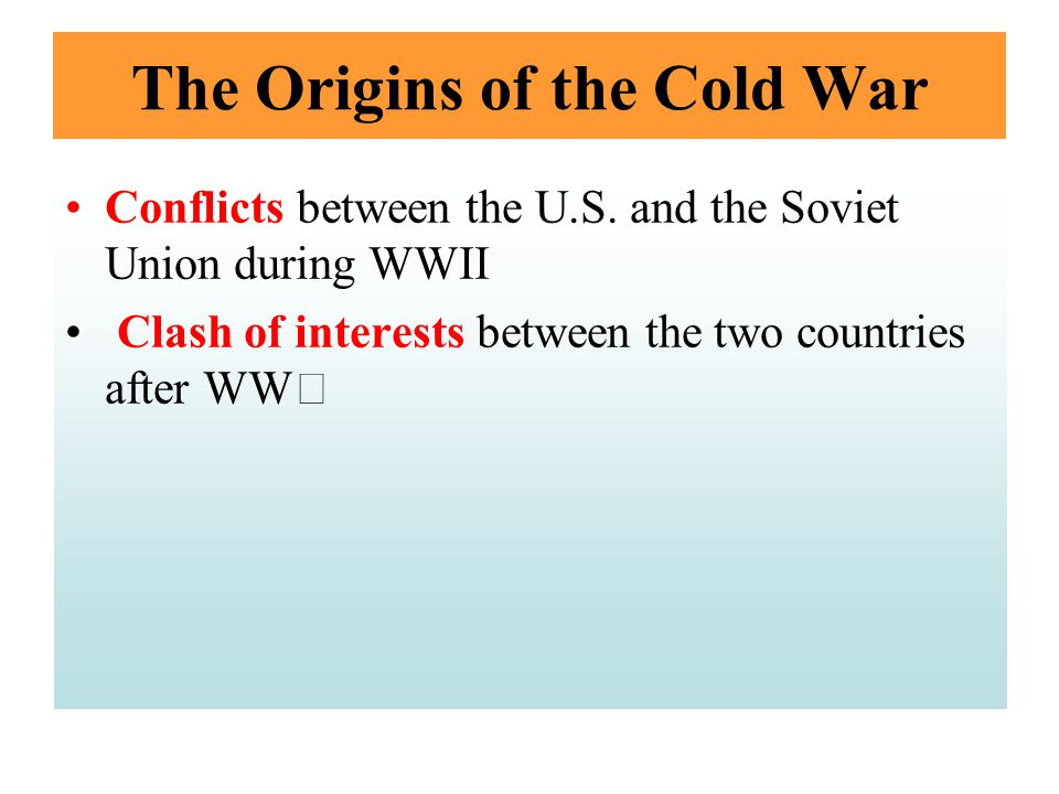 The Origins of the Cold War Conflicts between the U.S. and the Soviet Union during WWII Clash of interests between the two countries after WW Ⅱ