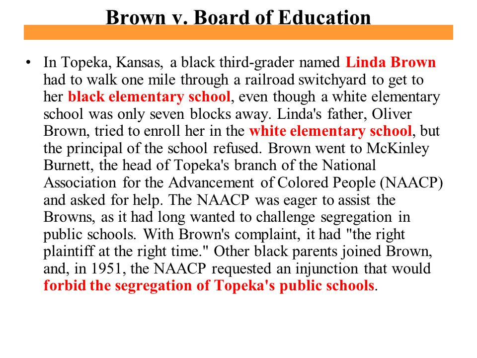 Brown v. Board of Education In Topeka, Kansas, a black third-grader named Linda Brown had to walk one mile through a railroad switchyard to get to her