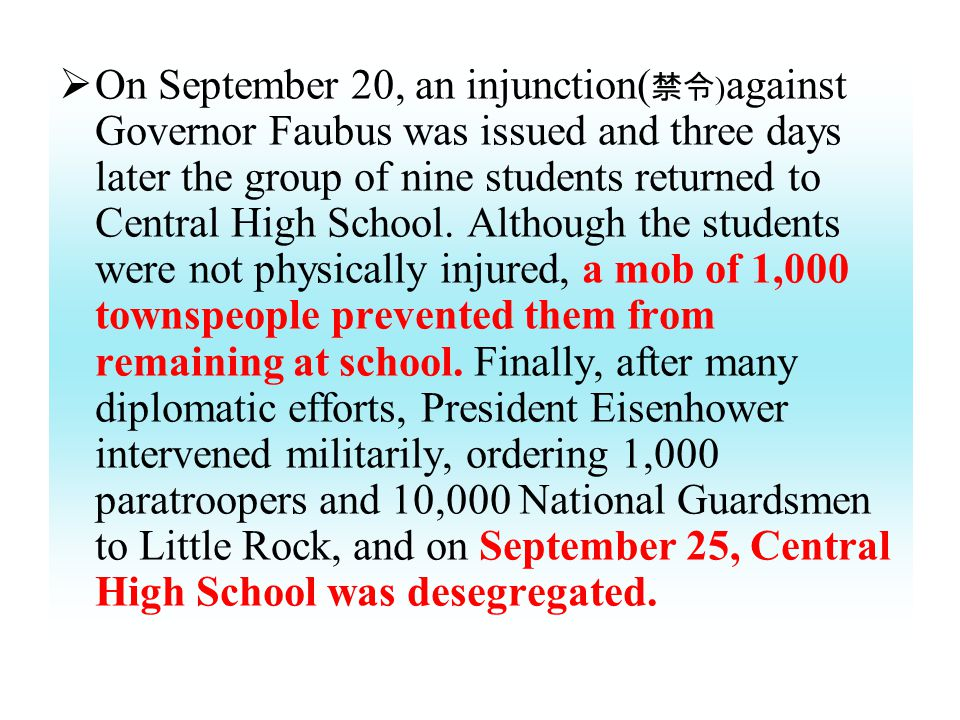  On September 20, an injunction( 禁令 ) against Governor Faubus was issued and three days later the group of nine students returned to Central High School.