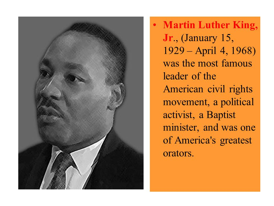 Martin Luther King, Jr., (January 15, 1929 – April 4, 1968) was the most famous leader of the American civil rights movement, a political activist, a Baptist minister, and was one of America s greatest orators.