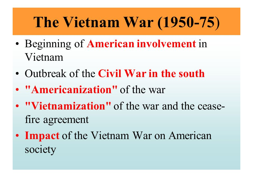 The Vietnam War (1950-75) Beginning of American involvement in Vietnam Outbreak of the Civil War in the south Americanization of the war Vietnamization of the war and the cease- fire agreement Impact of the Vietnam War on American society