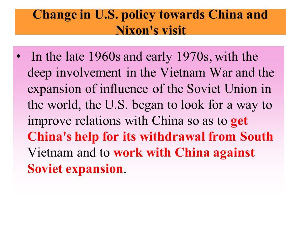 Change in U.S. policy towards China and Nixon's visit In the late 1960s and early 1970s, with the deep involvement in the Vietnam War and the expansio