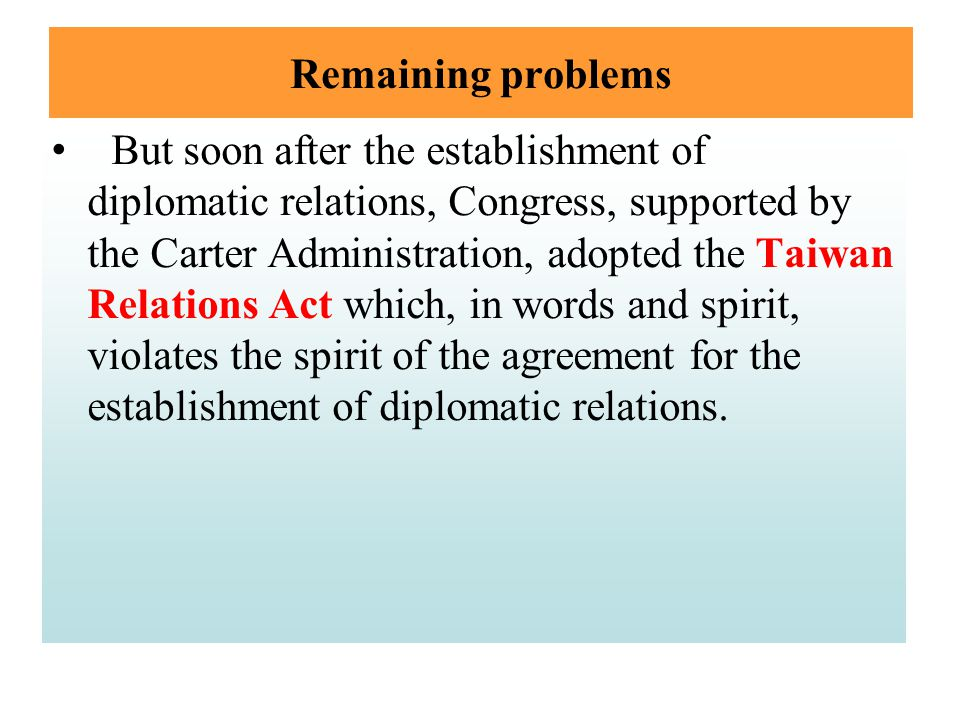 Remaining problems But soon after the establishment of diplomatic relations, Congress, supported by the Carter Administration, adopted the Taiwan Rela