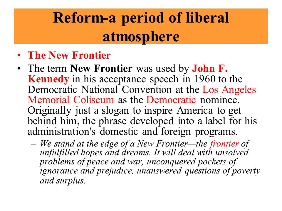 Reform-a period of liberal atmosphere The New Frontier The term New Frontier was used by John F.