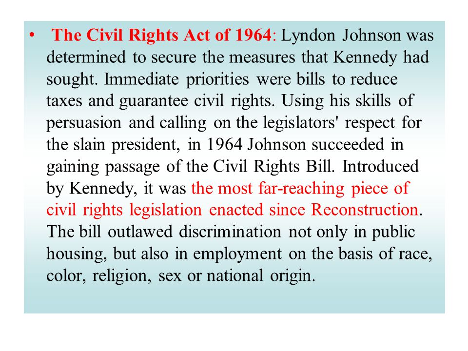 The Civil Rights Act of 1964: Lyndon Johnson was determined to secure the measures that Kennedy had sought. Immediate priorities were bills to reduce