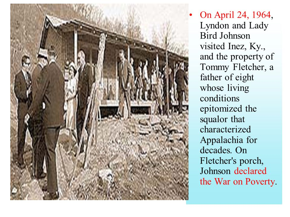 On April 24, 1964, Lyndon and Lady Bird Johnson visited Inez, Ky., and the property of Tommy Fletcher, a father of eight whose living conditions epito