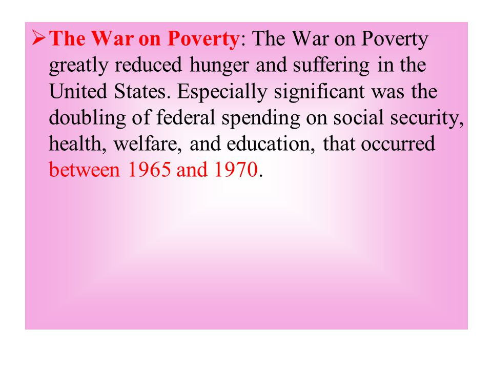  The War on Poverty: The War on Poverty greatly reduced hunger and suffering in the United States. Especially significant was the doubling of federal