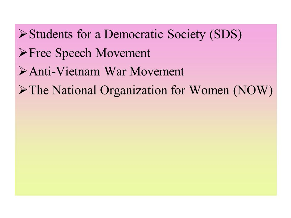 Students for a Democratic Society (SDS)  Free Speech Movement  Anti-Vietnam War Movement  The National Organization for Women (NOW)