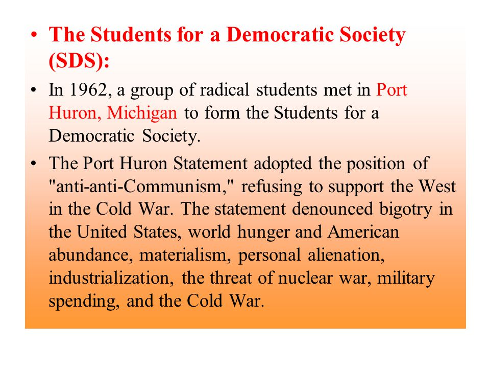 The Students for a Democratic Society (SDS): In 1962, a group of radical students met in Port Huron, Michigan to form the Students for a Democratic So