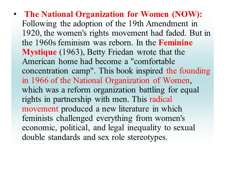 The National Organization for Women (NOW): Following the adoption of the 19th Amendment in 1920, the women's rights movement had faded. But in the 196