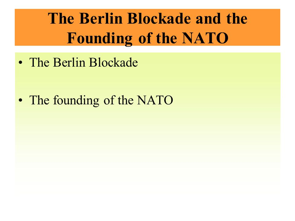 The Berlin Blockade and the Founding of the NATO The Berlin Blockade The founding of the NATO