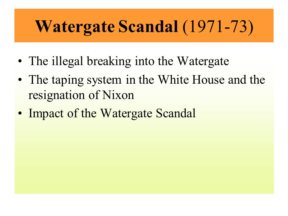 Watergate Scandal (1971-73) The illegal breaking into the Watergate The taping system in the White House and the resignation of Nixon Impact of the Wa