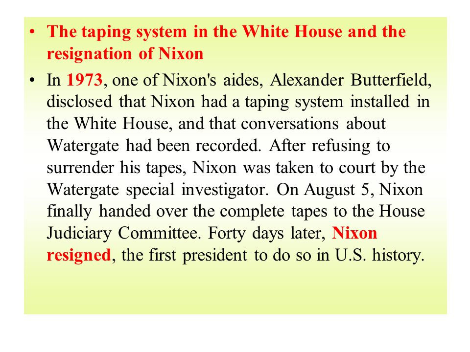 The taping system in the White House and the resignation of Nixon In 1973, one of Nixon s aides, Alexander Butterfield, disclosed that Nixon had a taping system installed in the White House, and that conversations about Watergate had been recorded.