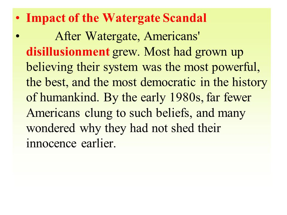 Impact of the Watergate Scandal After Watergate, Americans' disillusionment grew. Most had grown up believing their system was the most powerful, the