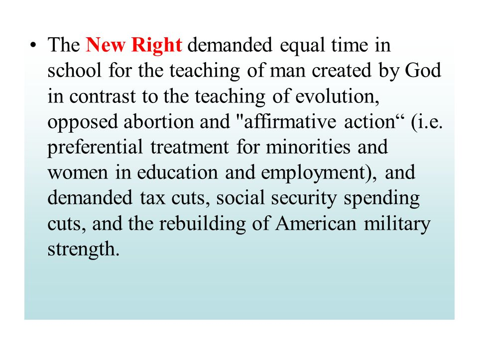 The New Right demanded equal time in school for the teaching of man created by God in contrast to the teaching of evolution, opposed abortion and affirmative action (i.e.