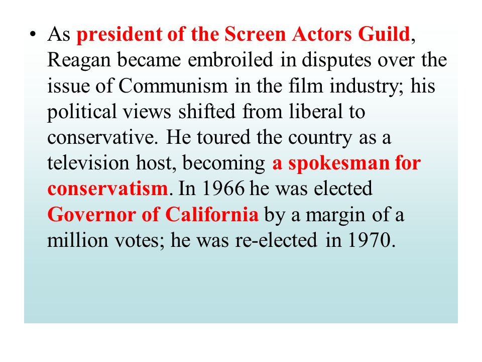 As president of the Screen Actors Guild, Reagan became embroiled in disputes over the issue of Communism in the film industry; his political views shi