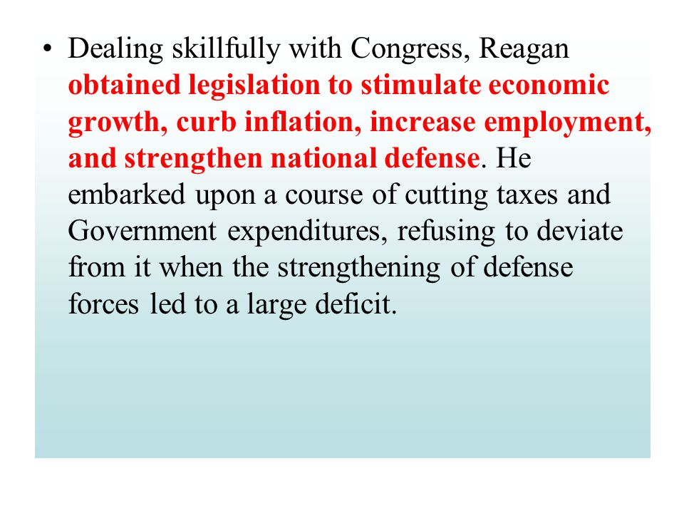 Dealing skillfully with Congress, Reagan obtained legislation to stimulate economic growth, curb inflation, increase employment, and strengthen nation